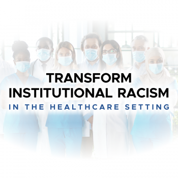 Transform Institutional Racism in the Healthcare Setting